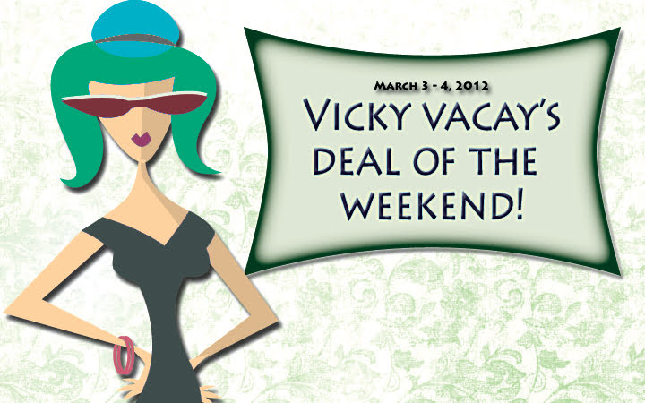 vicky vacay deal of the weekend March 3 - 4, 2012
